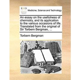 An Essay on the Usefulness of Chemistry, and Its Application to the Various Occasions of Life. Translated from the Original of Sir Torbern Bergman, - Bergman, Torbern