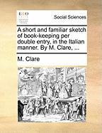 A Short and Familiar Sketch of Book-Keeping Per Double Entry, in the Italian Manner. by M. Clare, ... - Clare, M.