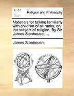 Materials for Talking Familiarly with Children of All Ranks, on the Subject of Religion. by Sir James Stonhouse, ... - Stonhouse, James