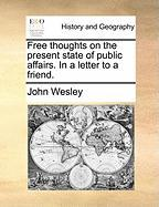 Free Thoughts on the Present State of Public Affairs. in a Letter to a Friend. - Wesley, John