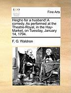 Heigho for a Husband! a Comedy. as Performed at the Theatre-Royal, in the Hay-Market, on Tuesday, January 14, 1794. - Waldron, F. G.
