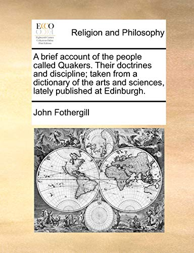 A brief account of the people called Quakers. Their doctrines and discipline; taken from a dictionary of the arts and sciences, lately published at Edinburgh. - John Fothergill