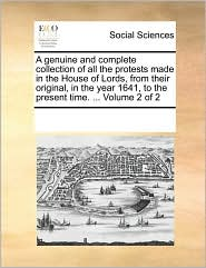 A  Genuine and Complete Collection of All the Protests Made in the House of Lords, from Their Original, in the Year 1641, to the Present Time. ... Vo