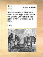 Remarks on Mrs. Muilman's Letter to the Right Honourable the Earl of Chesterfield. in a Letter to Mrs. Muilman. by a Lady.