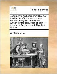 Schism Try'd and Condemn'd by the Sentiments of the Most Eminent Writers Among the Dissenters. Written for the Conviction of Gain-Sayers, ... by a Lay