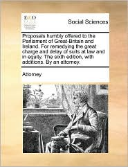 Proposals Humbly Offered to the Parliament of Great-Britain and Ireland. for Remedying the Great Charge and Delay of Suits at Law and in Equity. the S