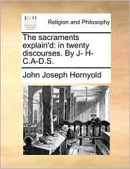 The Sacraments Explain'd: In Twenty Discourses. by J- H- C.A-D.S.