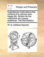 A Gentleman Instructed in the Conduct of a Virtuous and Happy Life. Written for the Instruction of a Young Nobleman. the Third Edition. - Darrell, William
