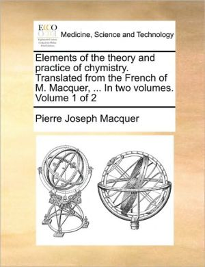 Elements of the Theory and Practice of Chymistry. Translated from the French of M. Macquer, ... in Two Volumes. Volume 1 of 2