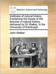 Institutes of Natural History. Containing the Heads of the Lectures in Natural History, Delivered by Dr Walker, in the University of Edinburgh.