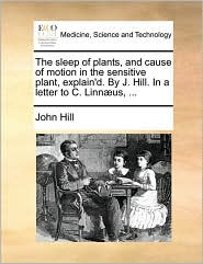 The Sleep of Plants, and Cause of Motion in the Sensitive Plant, Explain'd. by J. Hill. in a Letter to C. Linn]us, ...