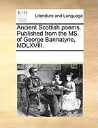 Ancient Scottish Poems. Published from the Ms. of George Bannatyne, MDLXVIII. - Multiple Contributors