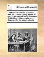 The British Instructor; Or the First Book for Children. Being a Plain and Easy Guide to the English Language. Divided Into Different Syllables, ... De - Multiple Contributors