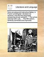 Sixty Amusing and Instructive Fables, in French and English. Divided Into Sections, and the Two Languages Answering Almost Verbatim, ... the Whole Ado - Multiple Contributors