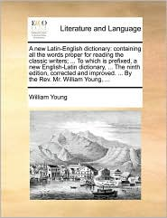 A  New Latin-English Dictionary: Containing All the Words Proper for Reading the Classic Writers; ... to Which Is Prefixed, a New English-Latin Dicti