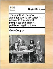 The Merits of the New Administration Truly Stated; In Answer to the Several Pamphlets and Papers Published Against Them.
