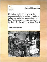 Historical Collections of Private Passages of State, Weighty Matters in Law, Remarkable Proceedings in Five Parliaments. ... Now Published by John Rus