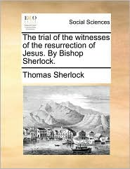 The Trial of the Witnesses of the Resurrection of Jesus. by Bishop Sherlock.