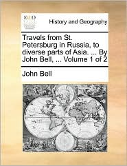 Travels from St. Petersburg in Russia, to Diverse Parts of Asia. ... by John Bell, ... Volume 1 of 2
