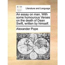 An Essay on Man. with Some Humourous Verses on the Death of Dean Swift, Written by Himself. - Pope, Alexander