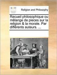 Recueil Philosophique Ou Mlange de Pieces Sur La Religion & La Morale. Par Diffrents Auteurs. ...