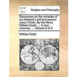 Discourses on the Miracles of Our Blessed Lord and Saviour Jesus Christ. by the Revd. William Dodd, ... in Two Volumes. ... Volume 2 of 2 - Dodd, William