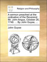 A sermon preached at the ordination of the Reverend Mr. John Angus, October 26, 1748. ... By John Guyse, ... - Guyse, John