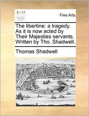 The Libertine: A Tragedy. as It Is Now Acted by Their Majesties Servants. Written by Tho. Shadwell.