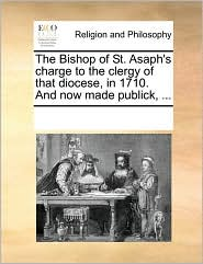 The Bishop of St. Asaph's Charge to the Clergy of That Diocese, in 1710. and Now Made Publick, ...