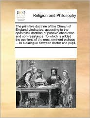 The Primitive Doctrine of the Church of England Vindicated, According to the Apostolick Doctrine of Passive Obedience and Non-Resistance. to Which Is