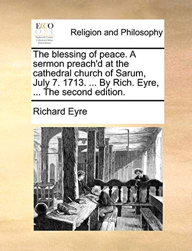 The blessing of peace. A sermon preachd at the cathedral church of Sarum, July 7. 1713. . By Rich. Eyre, . The second edition. - Richard Eyre