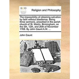 The Impossibility of Obtaining Salvation by Faith Without Obedience. Being Three Sermons, Preached in the Parish Church of St. Martin, Birmingham, on ... 26th of November 1769. by John Gaunt A.M. ... - Gaunt Tra, John