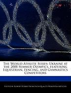 The World Athlete Series: Ukraine at the 2008 Summer Olympics, Featuring Equestrian, Fencing, and Gymnastics Competitors - Marley, Ben; Dobbie, Robert