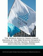 The World Athlete Series: Great Britain at the 2006 Winter Olympics, Featuring Alpine Skiing, Bobsleigh, and Curling Competitors - Marley, Ben; Dobbie, Robert