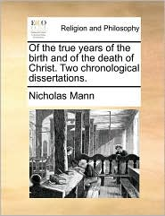 Of the True Years of the Birth and of the Death of Christ. Two Chronological Dissertations.