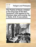 The Psalms of David, Imitated in the Language of the New Testament, and Applied to the Christian State and Worship. by I. Watts, D.D. a New Edition. - Multiple Contributors