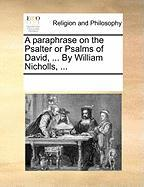 A Paraphrase on the Psalter or Psalms of David, ... by William Nicholls, ...