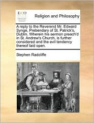 A  Reply to the Reverend Mr. Edward Synge, Prebendary of St. Patrick's, Dublin. Wherein His Sermon Preach'd in St. Andrew's Church, Is Further Consid