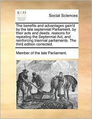 The Benefits and Advantages Gain'd by the Late Septennial Parliament, by Their Acts and Deeds. Reasons for Repealing the Septennial ACT, and Reinforci