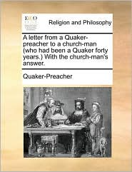 A Letter from a Quaker-Preacher to a Church-Man (Who Had Been a Quaker Forty Years. with the Church-Man's Answer.