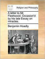 A Letter to Mr. Fleetwood. Occasion'd by His Late Essay on Miracles.