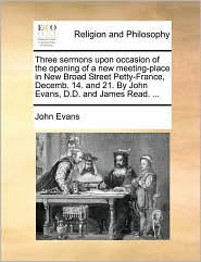 Three Sermons Upon Occasion of the Opening of a New Meeting-Place in New Broad Street Petty-France, Decemb. 14. and 21. by John Evans, D.D. and James