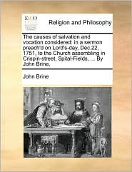 The Causes of Salvation and Vocation Considered: In a Sermon Preach'd on Lord's-Day, Dec.22, 1751, to the Church Assembling in Crispin-Street, Spital-