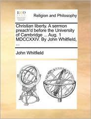 Christian Liberty. a Sermon Preach'd Before the University of Cambridge ... Aug. 1 MDCCXXIV. by John Whitfield, ...
