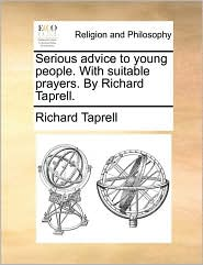 Serious Advice to Young People. with Suitable Prayers. by Richard Taprell.
