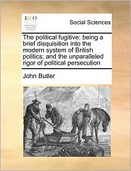 The Political Fugitive: Being a Brief Disquisition Into the Modern System of British Politics; And the Unparalleled Rigor of Political Persecu