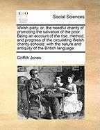 Welsh Piety: Or, the Needful Charity of Promoting the Salvation of the Poor. Being an Account of the Rise, Method, and Progress of - Jones, Griffith