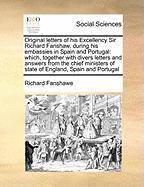 Original Letters of His Excellency Sir Richard Fanshaw, During His Embassies in Spain and Portugal: Which, Together with Divers Letters and Answers fr - Fanshawe, Richard