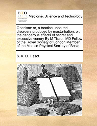 Onanism: Or, a Treatise Upon the Disorders Produced by Masturbation: Or, the Dangerous Effects of Secret and Excessive Venery by M Tissot, MD Fellow of the Royal Society of London Member of the Medico-Physical Society of Basle (Paperback) - S A D Tissot
