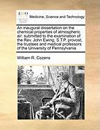 An Inaugural Dissertation on the Chemical Properties of Atmospheric Air: Submitted to the Examination of the REV. John Ewing, S.T.P. Provost, the Tru - Cozens, William R.